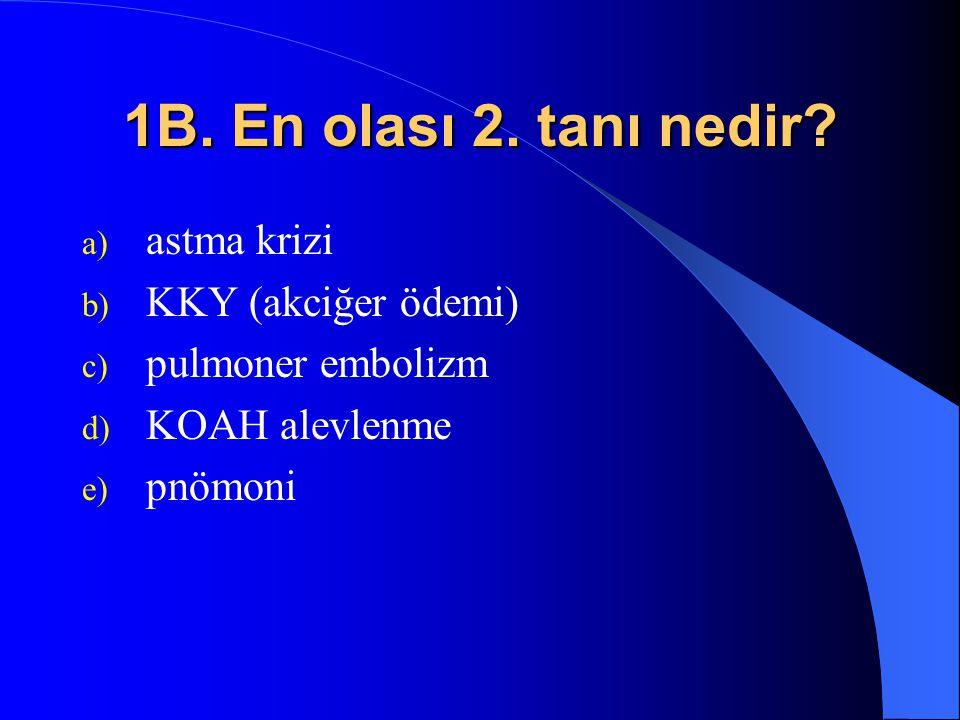 1B. En olası 2. tanı nedir? a) astma krizi b) KKY (akciğer ödemi) c) pulmoner embolizm d) KOAH alevlenme e) pnömoni