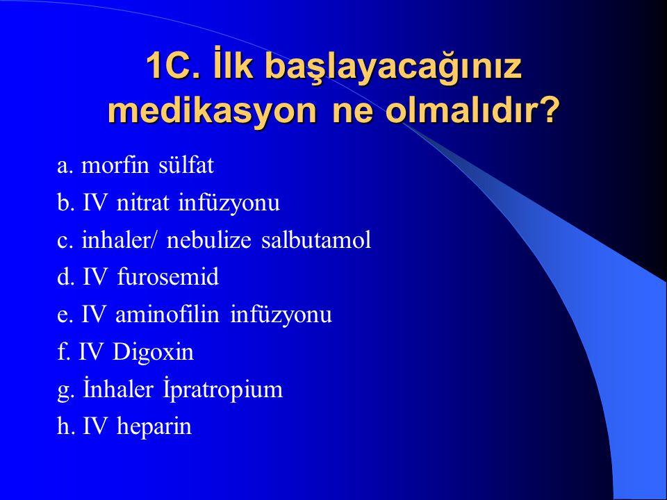 1C. İlk başlayacağınız medikasyon ne olmalıdır? a. morfin sülfat b. IV nitrat infüzyonu c. inhaler/ nebulize salbutamol d. IV furosemid e. IV aminofil