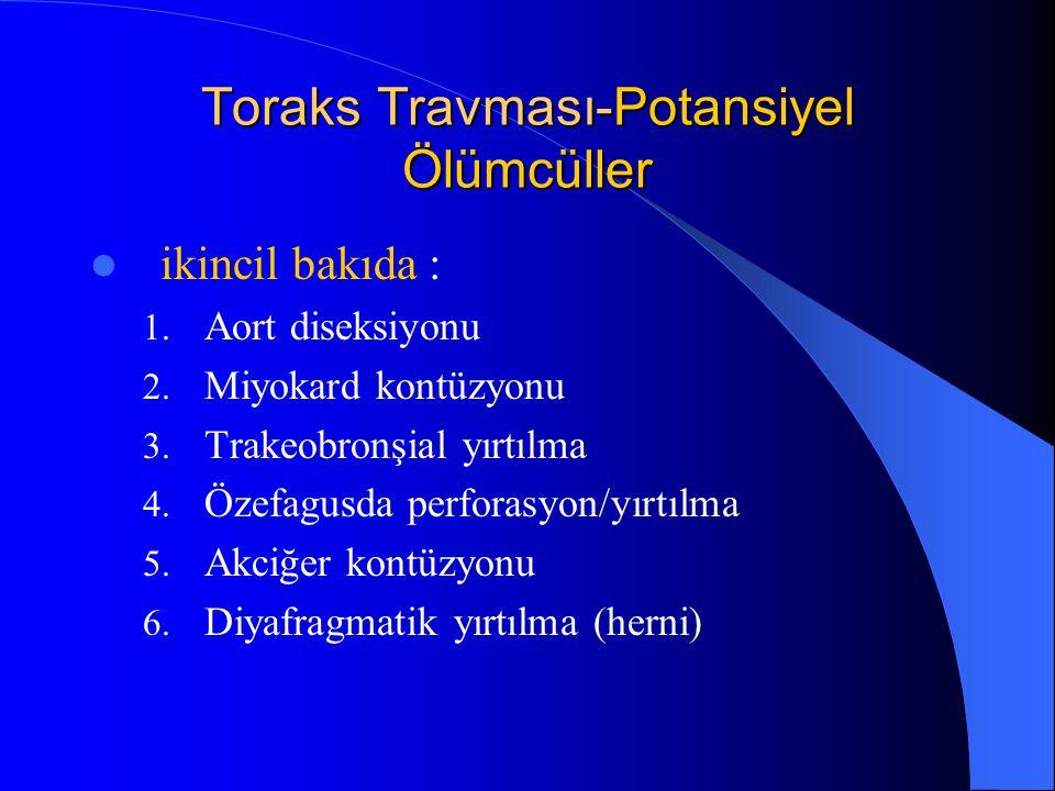 Toraks Travması-Potansiyel Ölümcüller ikincil bakıda : 1. Aort diseksiyonu 2. Miyokard kontüzyonu 3. Trakeobronşial yırtılma 4. Özefagusda perforasyon