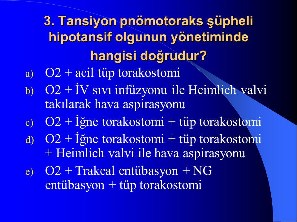 3. Tansiyon pnömotoraks şüpheli hipotansif olgunun yönetiminde hangisi doğrudur? a) O2 + acil tüp torakostomi b) O2 + İV sıvı infüzyonu ile Heimlich v
