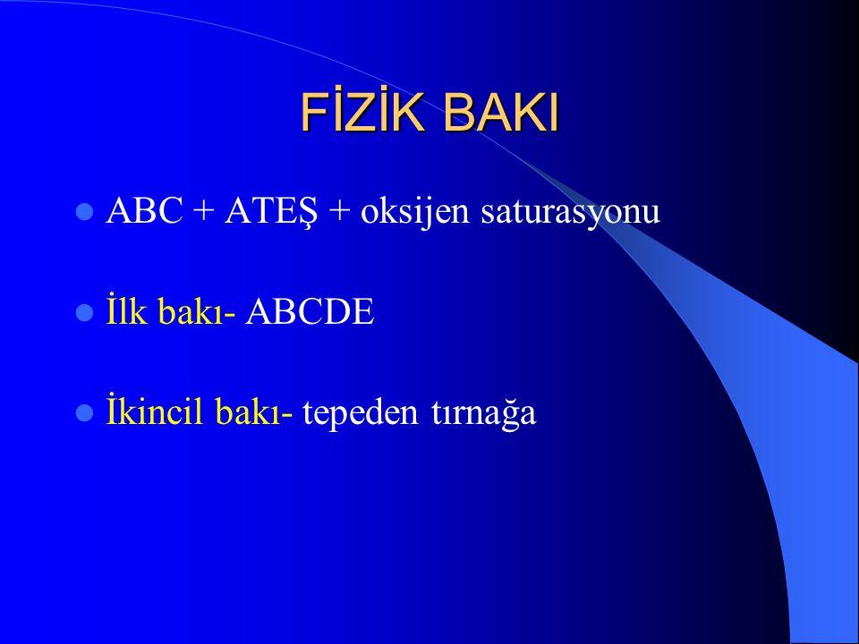 FİZİK BAKI ABC + ATEŞ + oksijen saturasyonu İlk bakı- ABCDE İkincil bakı- tepeden tırnağa