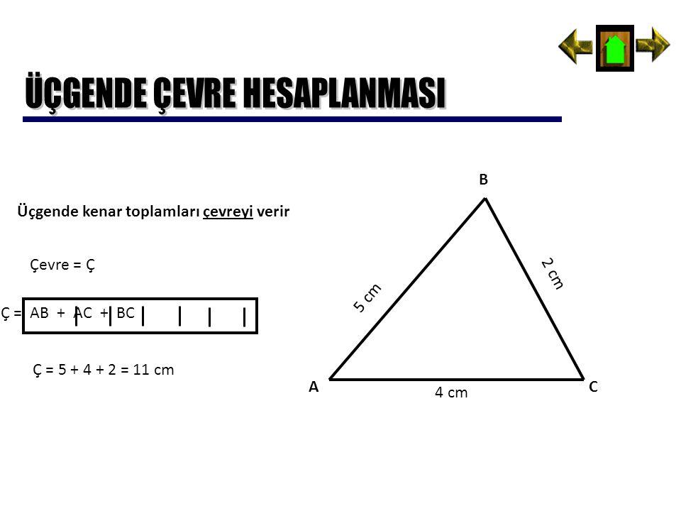Üçgende kenar toplamları çevreyi verir Çevre = Ç Ç = AB + AC + BC A B C 5 cm 4 cm 2 cm Ç = 5 + 4 + 2 = 11 cm