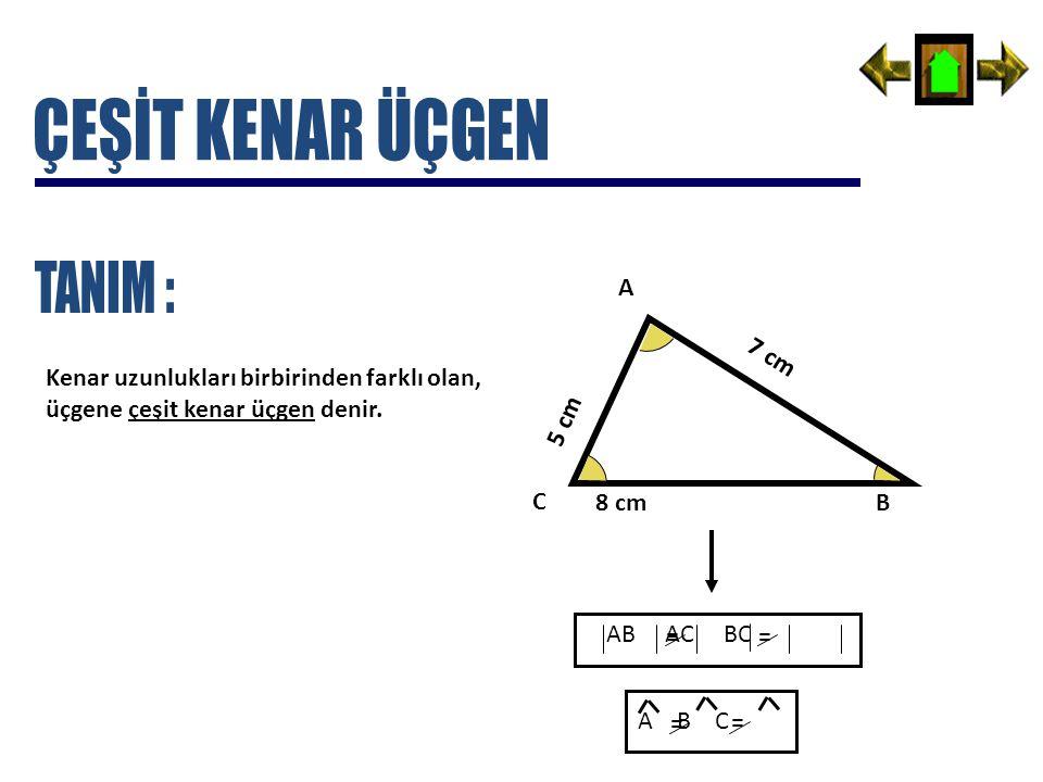 Kenar uzunlukları birbirinden farklı olan, üçgene çeşit kenar üçgen denir. 5 cm 7 cm 8 cm A C B AB AC BC = = A B C = =