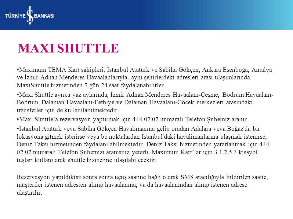 MAXI SHUTTLE Maximum TEMA Kart sahipleri, İstanbul Atatürk ve Sabiha Gökçen, Ankara Esenboğa, Antalya ve İzmir Adnan Menderes Havaalanlarıyla, aynı şehirlerdeki adresleri arası ulaşımlarında MaxiShuttle hizmetinden 7 gün 24 saat faydalanabilirler.