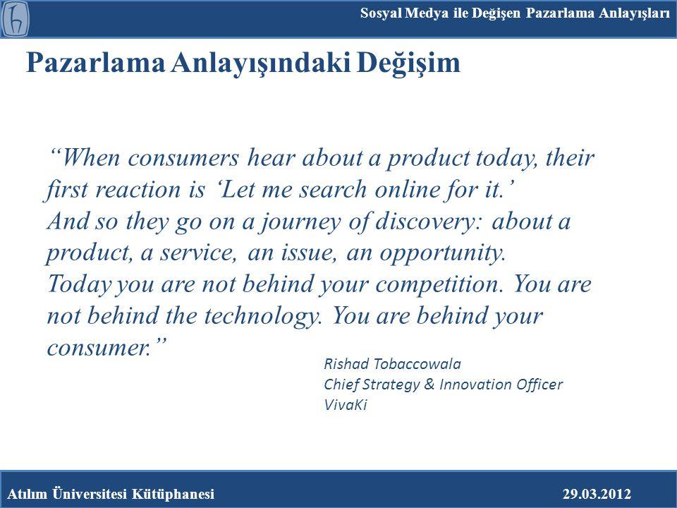 """Pazarlama Anlayışındaki Değişim Atılım Üniversitesi Kütüphanesi29.03.2012 """"When consumers hear about a product today, their first reaction is 'Let me"""