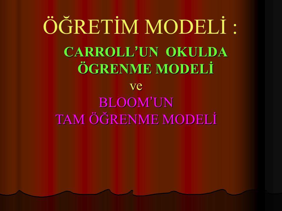 CARROLL ' UN OKULDA ÖGRENME MODELİ ÖĞRETİM MODELİ : ve BLOOM ' UN TAM ÖĞRENME MODELİ