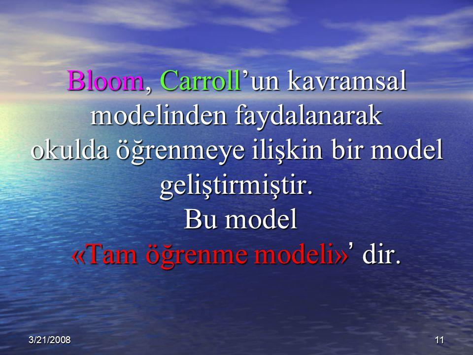3/21/200811 Bloom, Carroll'un kavramsal modelinden faydalanarak okulda öğrenmeye ilişkin bir model geliştirmiştir. Bu model «Tam öğrenme modeli» ' dir