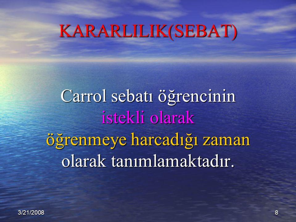 3/21/20088 KARARLILIK(SEBAT) Carrol sebatı öğrencinin istekli olarak öğrenmeye harcadığı zaman olarak tanımlamaktadır.