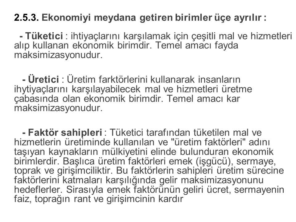 2.5.3. Ekonomiyi meydana getiren birimler üçe ayrılır : - Tüketici : ihtiyaçlarını karşılamak için çeşitli mal ve hizmetleri alıp kullanan ekonomik bi