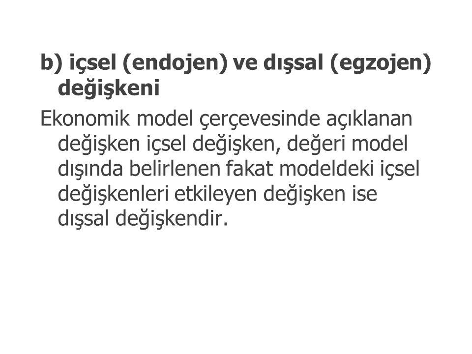 b) içsel (endojen) ve dışsal (egzojen) değişkeni Ekonomik model çerçevesinde açıklanan değişken içsel değişken, değeri model dışında belirlenen fakat