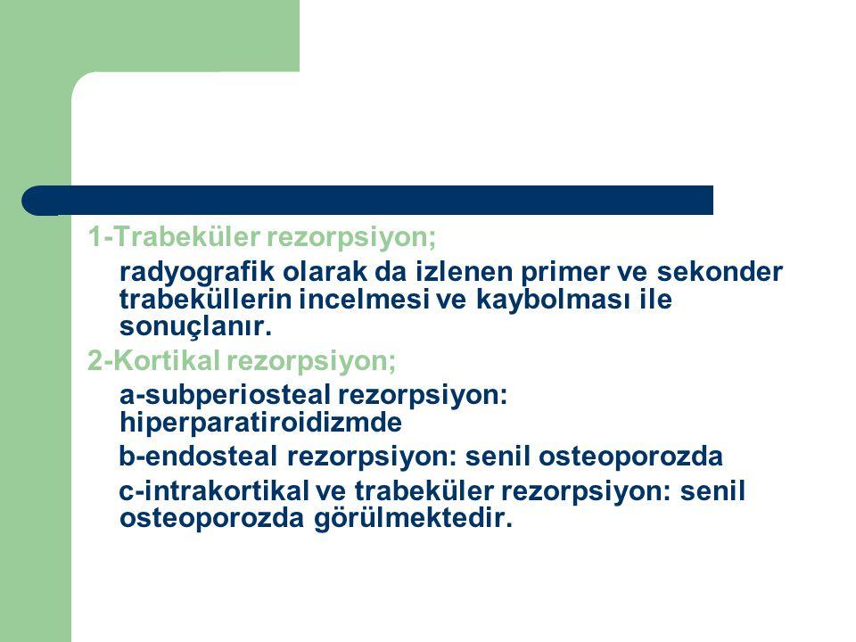 1-Trabeküler rezorpsiyon; radyografik olarak da izlenen primer ve sekonder trabeküllerin incelmesi ve kaybolması ile sonuçlanır. 2-Kortikal rezorpsiyo