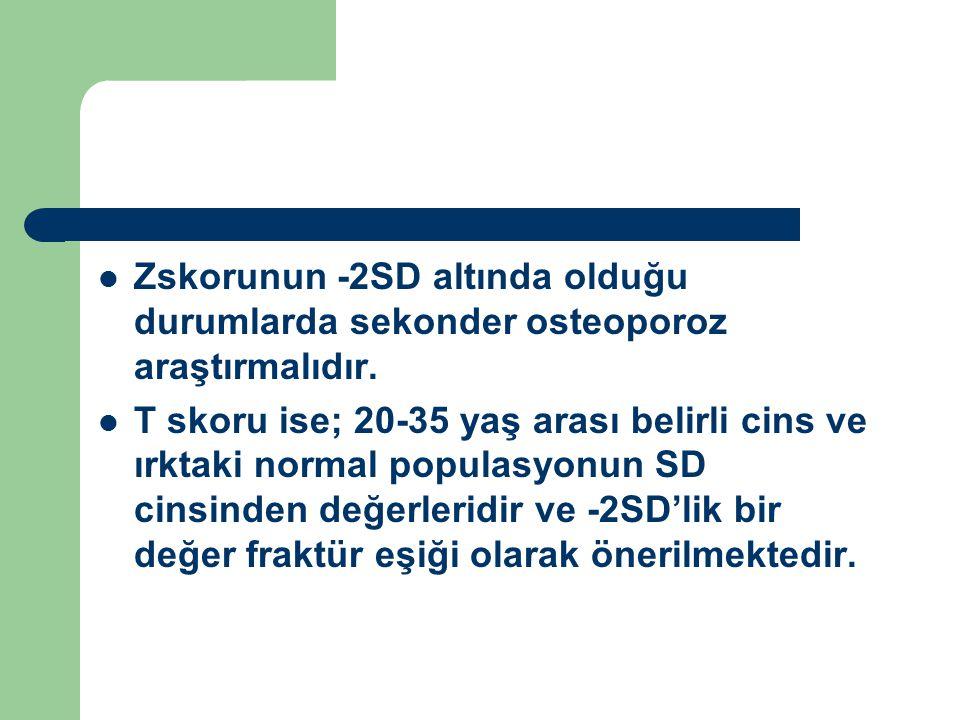Zskorunun -2SD altında olduğu durumlarda sekonder osteoporoz araştırmalıdır. T skoru ise; 20-35 yaş arası belirli cins ve ırktaki normal populasyonun