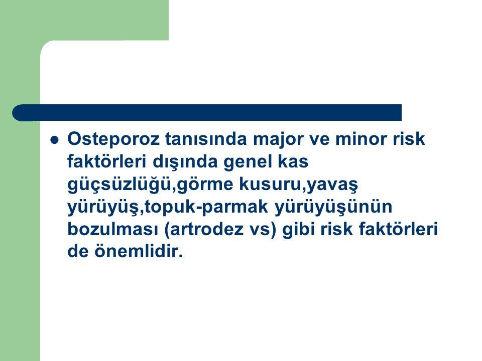 Osteporoz tanısında major ve minor risk faktörleri dışında genel kas güçsüzlüğü,görme kusuru,yavaş yürüyüş,topuk-parmak yürüyüşünün bozulması (artrodez vs) gibi risk faktörleri de önemlidir.