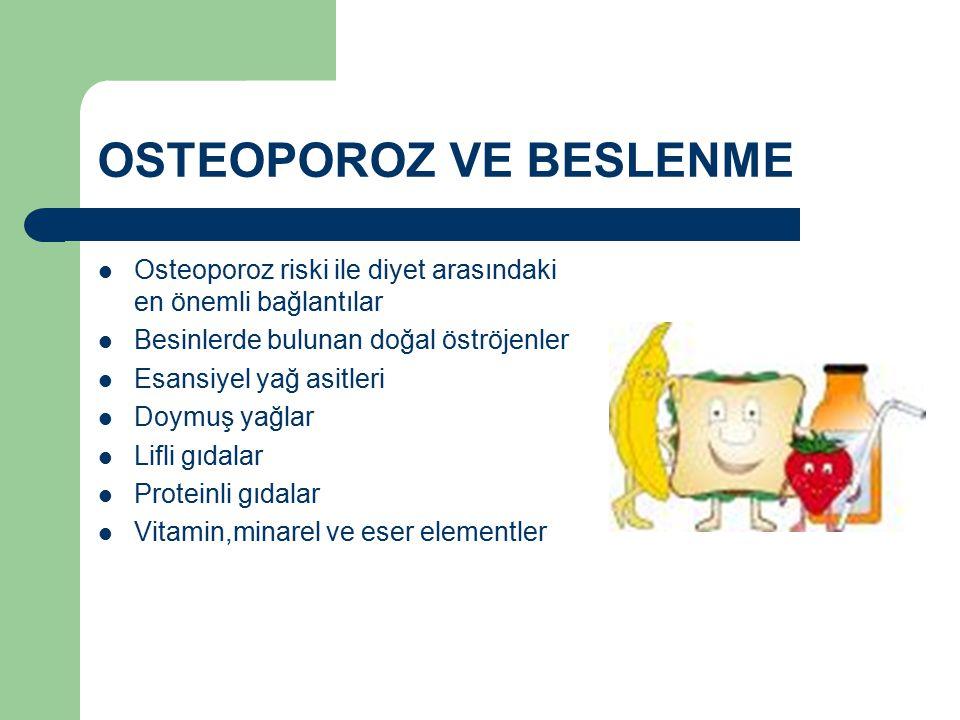 OSTEOPOROZ VE BESLENME Osteoporoz riski ile diyet arasındaki en önemli bağlantılar Besinlerde bulunan doğal öströjenler Esansiyel yağ asitleri Doymuş yağlar Lifli gıdalar Proteinli gıdalar Vitamin,minarel ve eser elementler