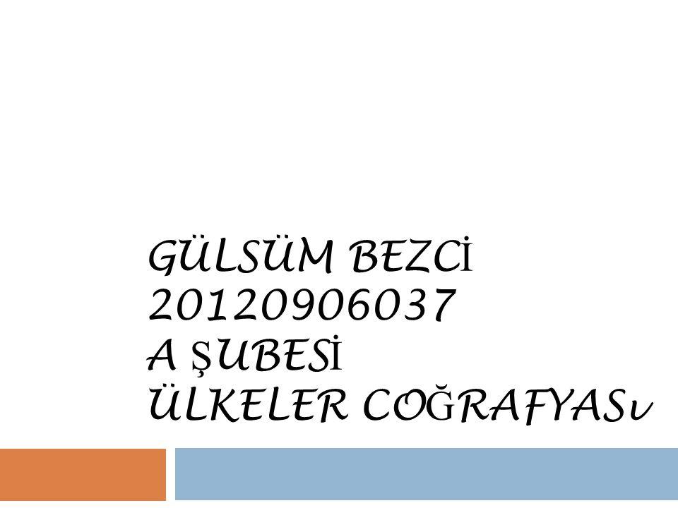 GÜLSÜM BEZC İ 20120906037 A Ş UBES İ ÜLKELER CO Ğ RAFYASı