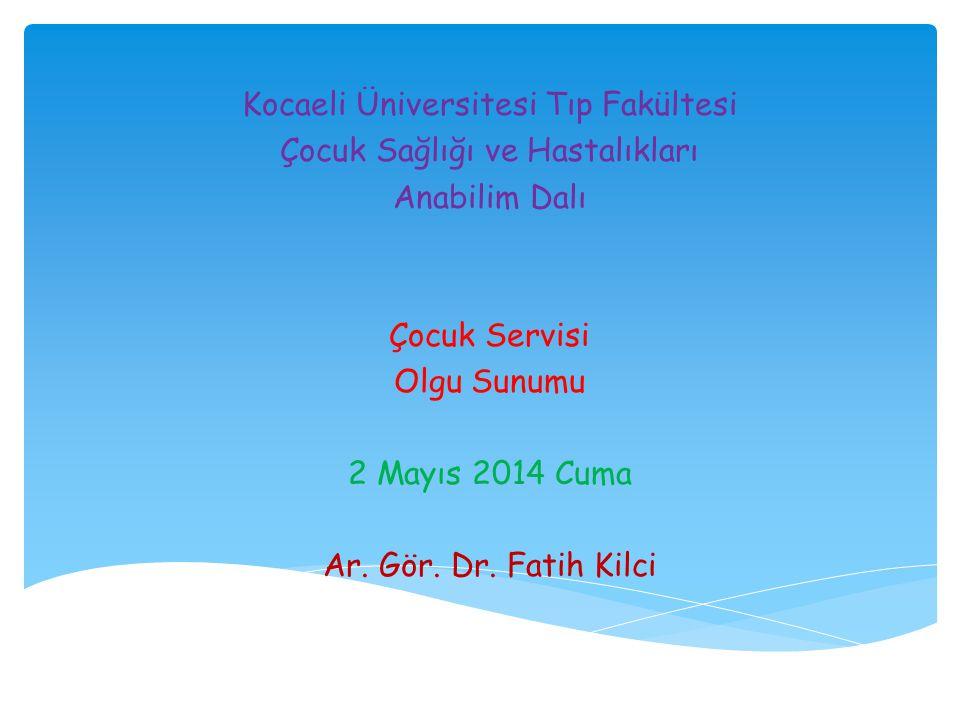 Kocaeli Üniversitesi Tıp Fakültesi Çocuk Sağlığı ve Hastalıkları Anabilim Dalı Çocuk Servisi Olgu Sunumu 2 Mayıs 2014 Cuma Ar. Gör. Dr. Fatih Kilci