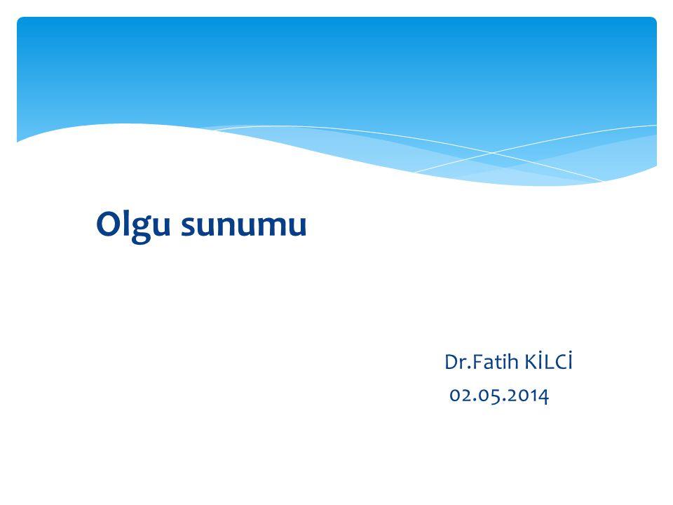 Olgu sunumu Dr.Fatih KİLCİ 02.05.2014