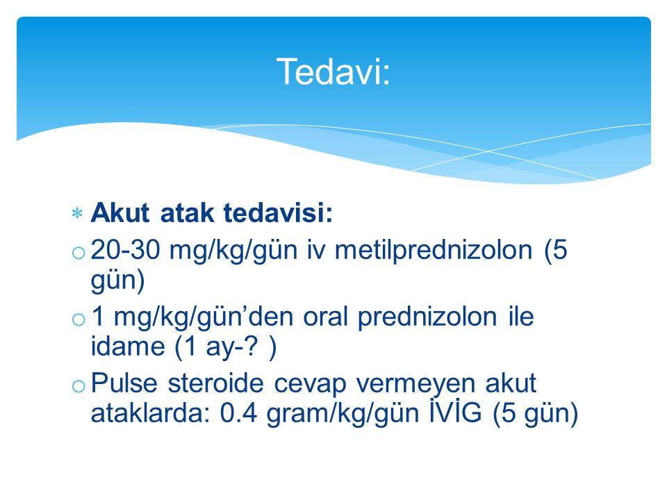  Akut atak tedavisi: o 20-30 mg/kg/gün iv metilprednizolon (5 gün) o 1 mg/kg/gün'den oral prednizolon ile idame (1 ay-? ) o Pulse steroide cevap verm