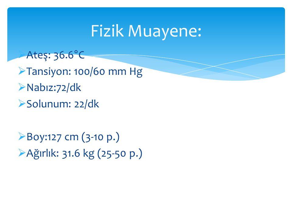  Ateş: 36.6°C  Tansiyon: 100/60 mm Hg  Nabız:72/dk  Solunum: 22/dk  Boy:127 cm (3-10 p.)  Ağırlık: 31.6 kg (25-50 p.) Fizik Muayene: