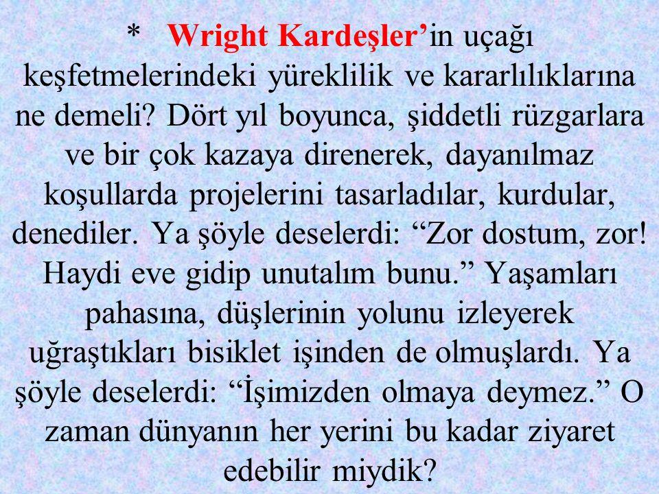 * Wright Kardeşler'in uçağı keşfetmelerindeki yüreklilik ve kararlılıklarına ne demeli? Dört yıl boyunca, şiddetli rüzgarlara ve bir çok kazaya direne
