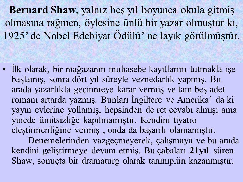 Bernard Shaw, yalnız beş yıl boyunca okula gitmiş olmasına rağmen, öylesine ünlü bir yazar olmuştur ki, 1925' de Nobel Edebiyat Ödülü' ne layık görülm