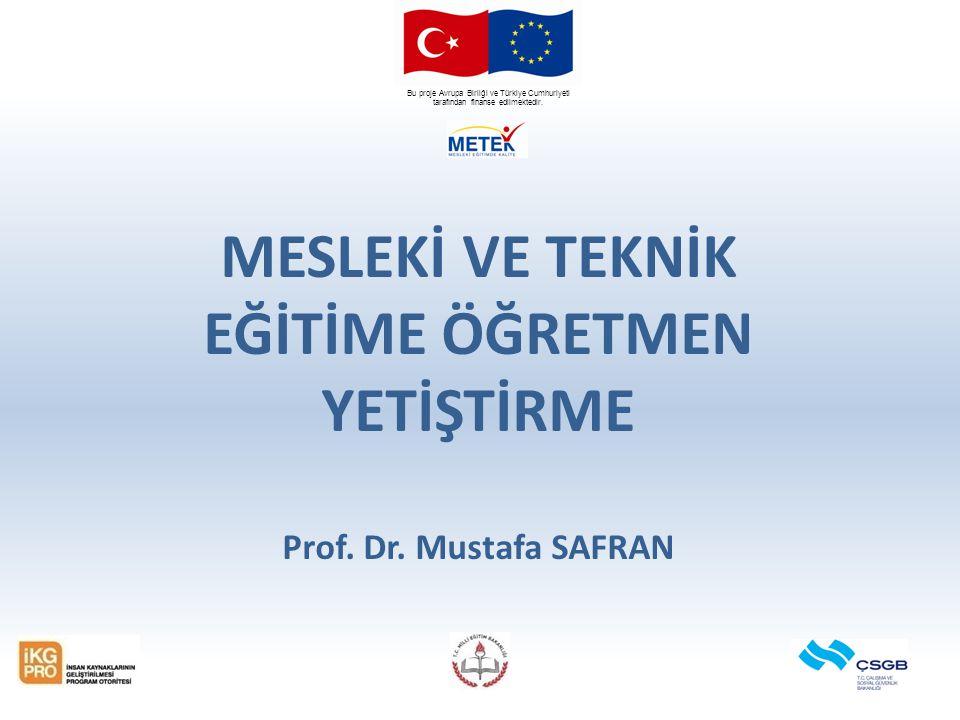 Bu proje Avrupa Birliği ve Türkiye Cumhuriyeti tarafından finanse edilmektedir. MESLEKİ VE TEKNİK EĞİTİME ÖĞRETMEN YETİŞTİRME Prof. Dr. Mustafa SAFRAN