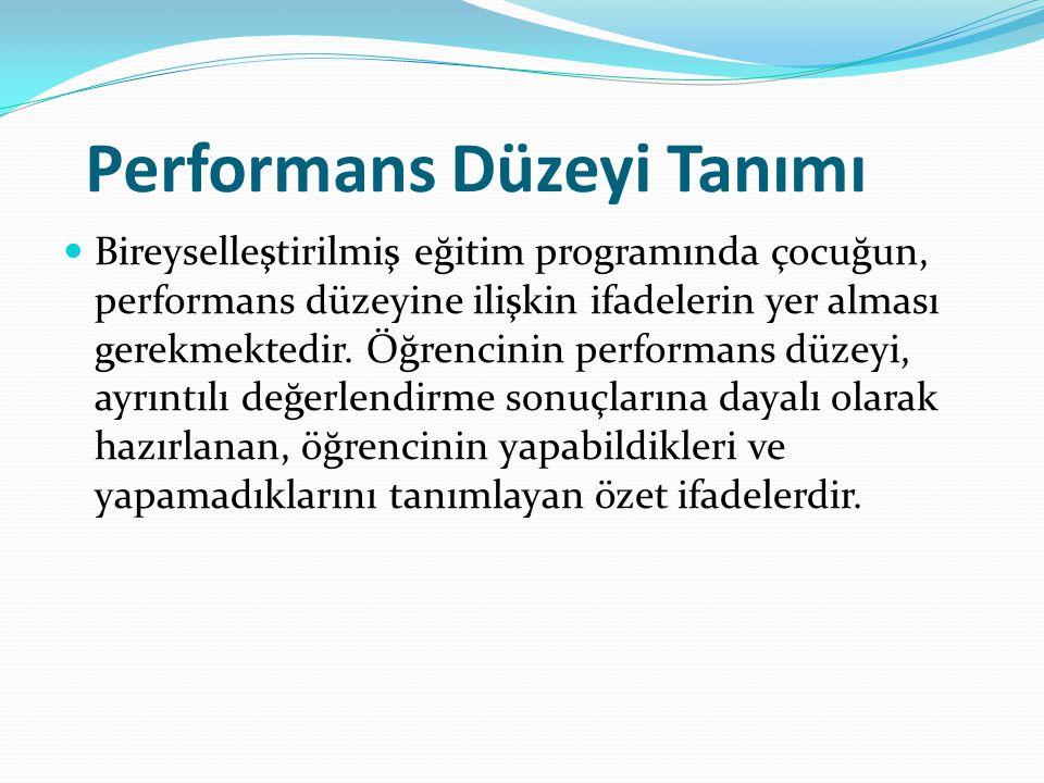 Performans Düzeyi Tanımı Bireyselleştirilmiş eğitim programında çocuğun, performans düzeyine ilişkin ifadelerin yer alması gerekmektedir.