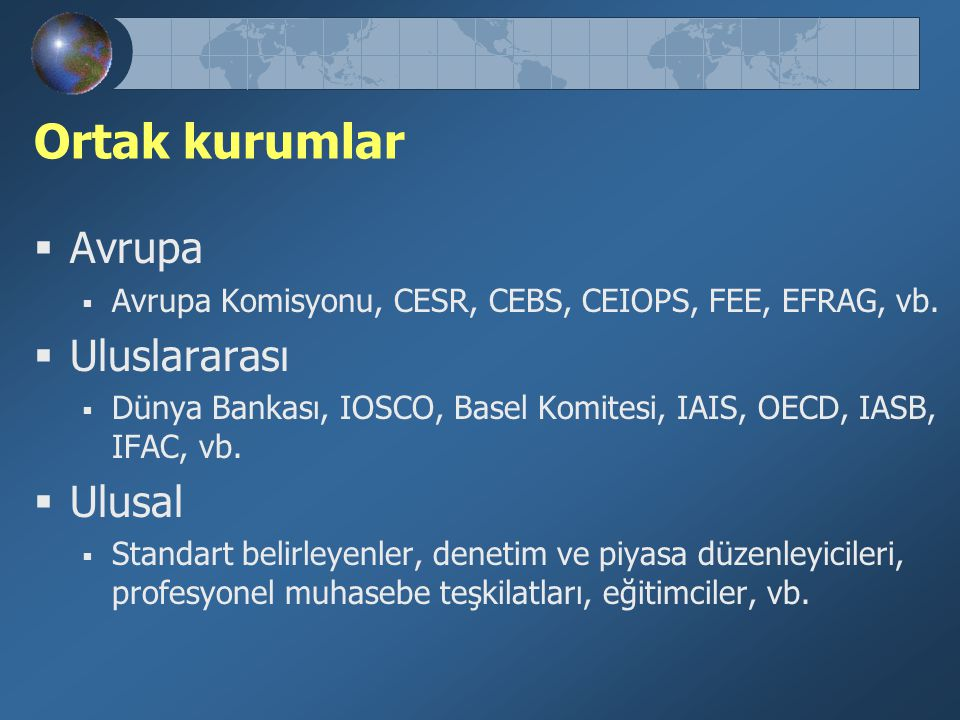 Ortak kurumlar  Avrupa  Avrupa Komisyonu, CESR, CEBS, CEIOPS, FEE, EFRAG, vb.