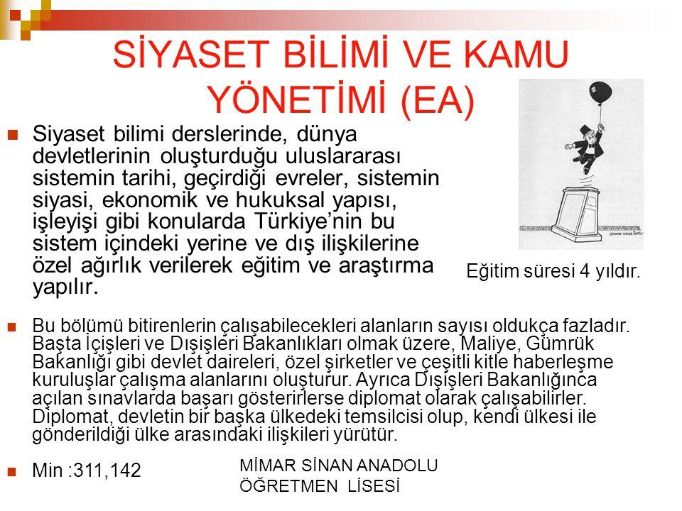 MİMAR SİNAN ANADOLU ÖĞRETMEN LİSESİ SİYASET BİLİMİ VE KAMU YÖNETİMİ (EA) Siyaset bilimi derslerinde, dünya devletlerinin oluşturduğu uluslararası sistemin tarihi, geçirdiği evreler, sistemin siyasi, ekonomik ve hukuksal yapısı, işleyişi gibi konularda Türkiye'nin bu sistem içindeki yerine ve dış ilişkilerine özel ağırlık verilerek eğitim ve araştırma yapılır.