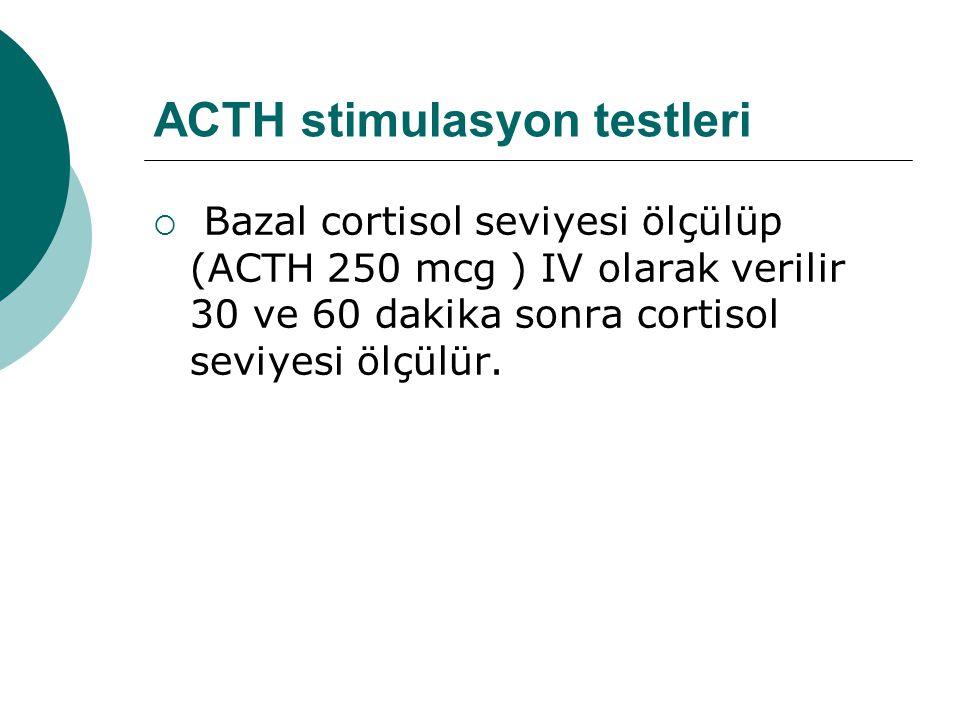 ACTH stimulasyon testleri  Bazal cortisol seviyesi ölçülüp (ACTH 250 mcg ) IV olarak verilir 30 ve 60 dakika sonra cortisol seviyesi ölçülür.
