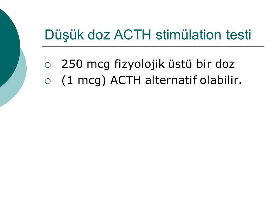 Düşük doz ACTH stimülation testi  250 mcg fizyolojik üstü bir doz  (1 mcg) ACTH alternatif olabilir.