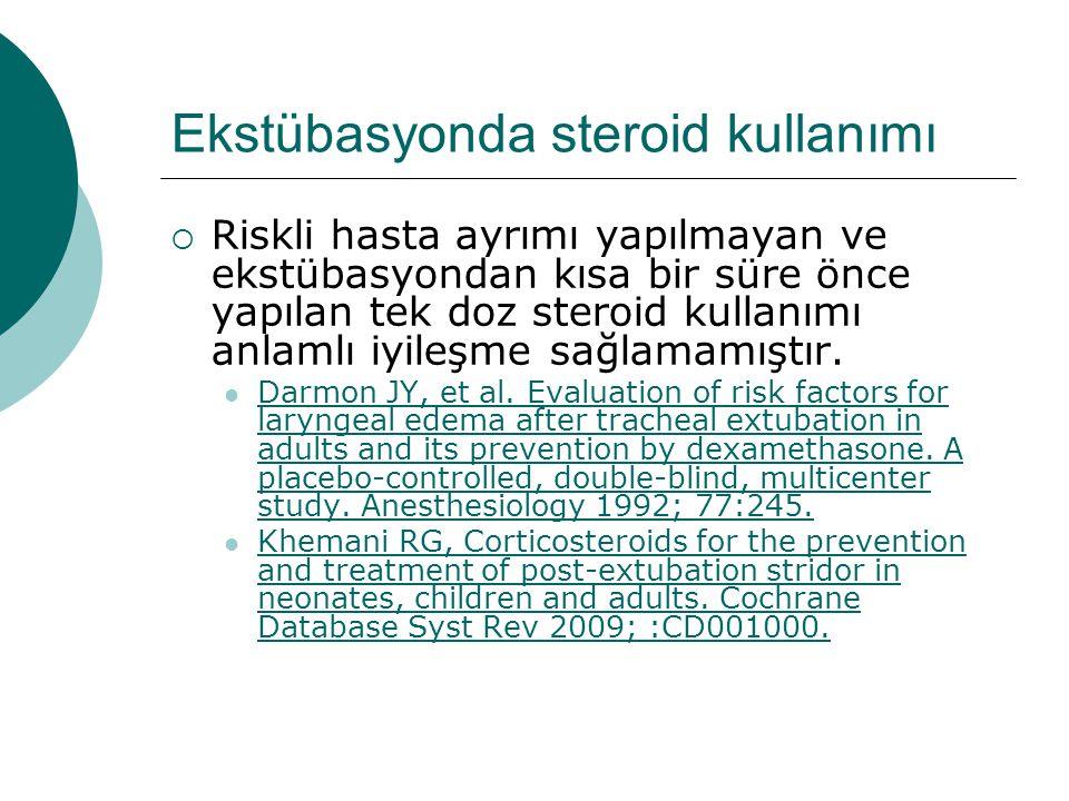 Ekstübasyonda steroid kullanımı  Riskli hasta ayrımı yapılmayan ve ekstübasyondan kısa bir süre önce yapılan tek doz steroid kullanımı anlamlı iyileşme sağlamamıştır.