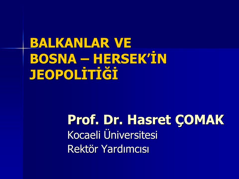 BALKANLAR VE BOSNA – HERSEK'İN JEOPOLİTİĞİ Prof. Dr. Hasret ÇOMAK Kocaeli Üniversitesi Rektör Yardımcısı