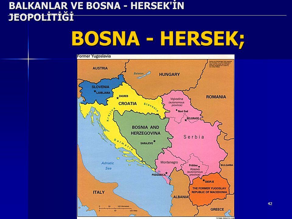 42 BALKANLAR VE BOSNA - HERSEK'İN JEOPOLİTİĞİ BOSNA - HERSEK;