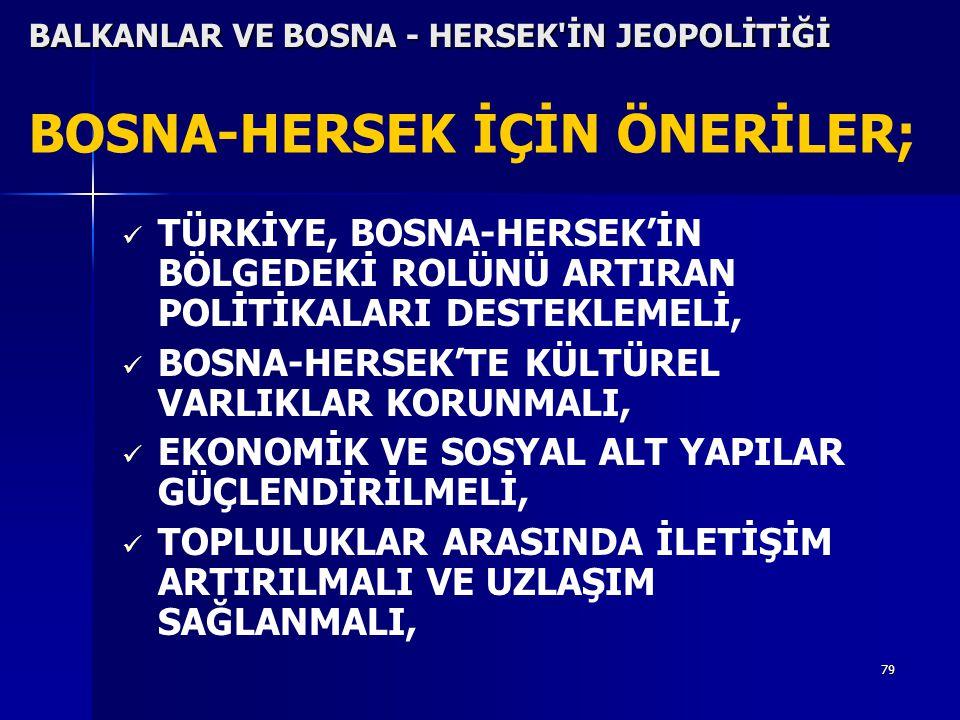 79 BOSNA-HERSEK İÇİN ÖNERİLER; TÜRKİYE, BOSNA-HERSEK'İN BÖLGEDEKİ ROLÜNÜ ARTIRAN POLİTİKALARI DESTEKLEMELİ, BOSNA-HERSEK'TE KÜLTÜREL VARLIKLAR KORUNMA