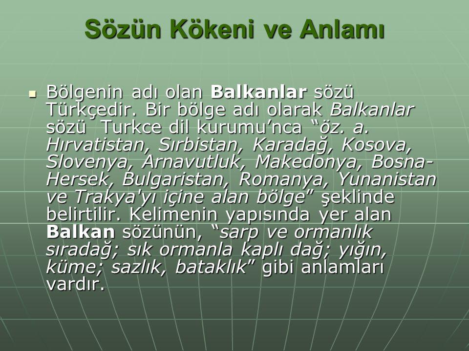"""Sözün Kökeni ve Anlamı Bölgenin adı olan Balkanlar sözü Türkçedir. Bir bölge adı olarak Balkanlar sözü Turkce dil kurumu'nca """"öz. a. Hırvatistan, Sırb"""