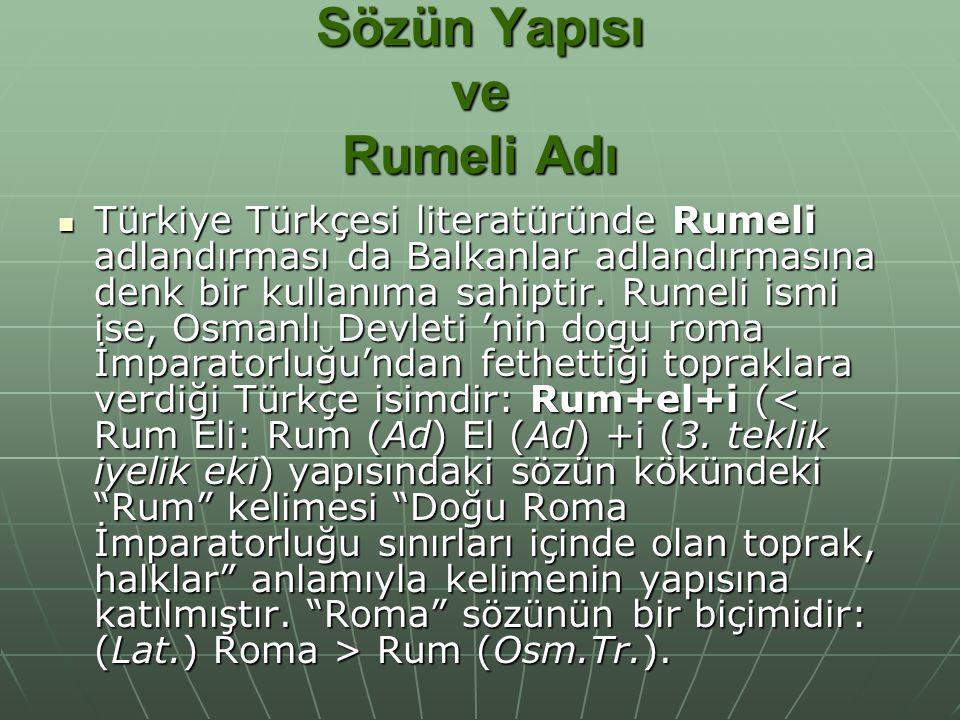 Sözün Yapısı ve Rumeli Adı Türkiye Türkçesi literatüründe Rumeli adlandırması da Balkanlar adlandırmasına denk bir kullanıma sahiptir. Rumeli ismi ise