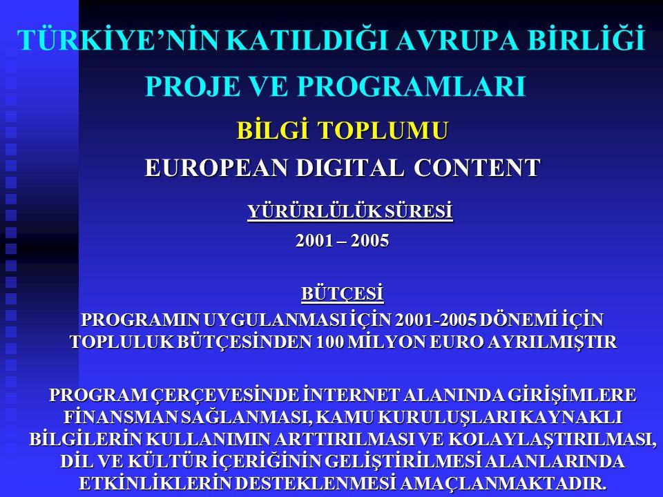 TÜRKİYE'NİN KATILDIĞI AVRUPA BİRLİĞİ PROJE VE PROGRAMLARI BİLGİ TOPLUMU EUROPEAN DIGITAL CONTENT YÜRÜRLÜLÜK SÜRESİ YÜRÜRLÜLÜK SÜRESİ 2001 – 2005 BÜTÇE