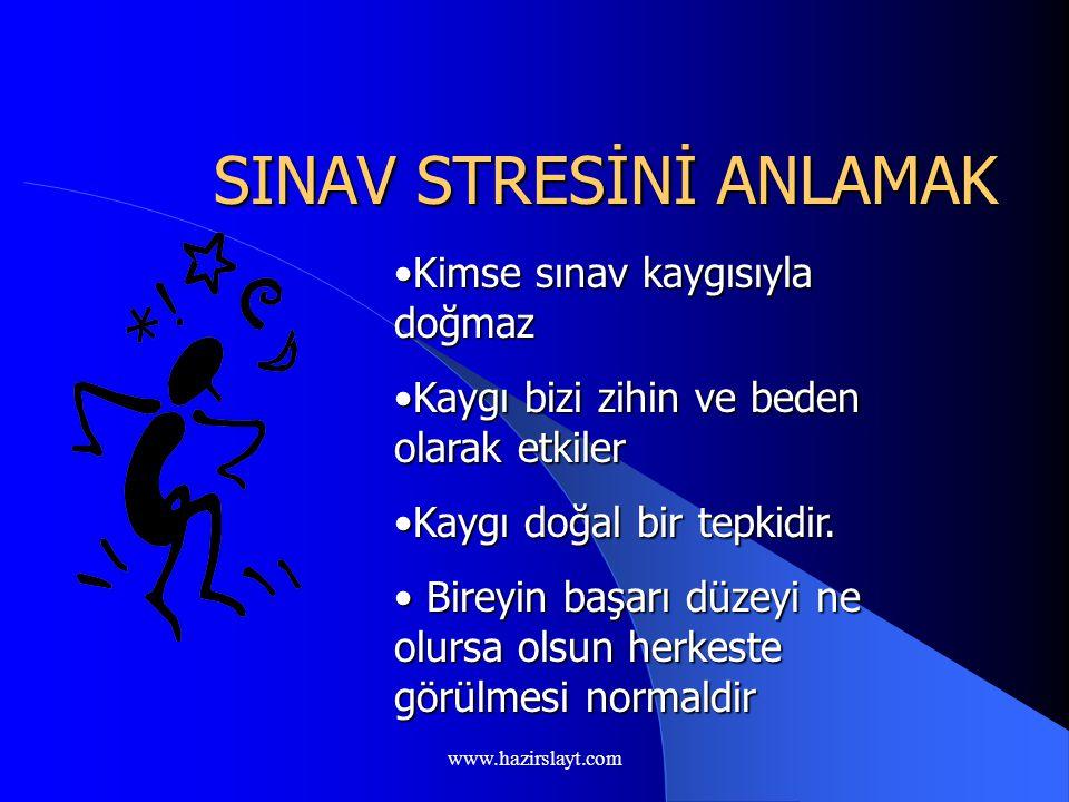 www.hazirslayt.com SINAV STRESİNİ ANLAMAK Kimse sınav kaygısıyla doğmazKimse sınav kaygısıyla doğmaz Kaygı bizi zihin ve beden olarak etkilerKaygı bizi zihin ve beden olarak etkiler Kaygı doğal bir tepkidir.Kaygı doğal bir tepkidir.