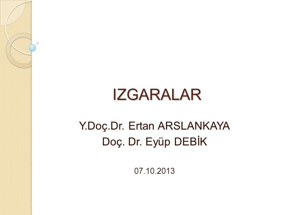 IZGARALAR Y.Doç.Dr. Ertan ARSLANKAYA Doç. Dr. Eyüp DEBİK 07.10.2013
