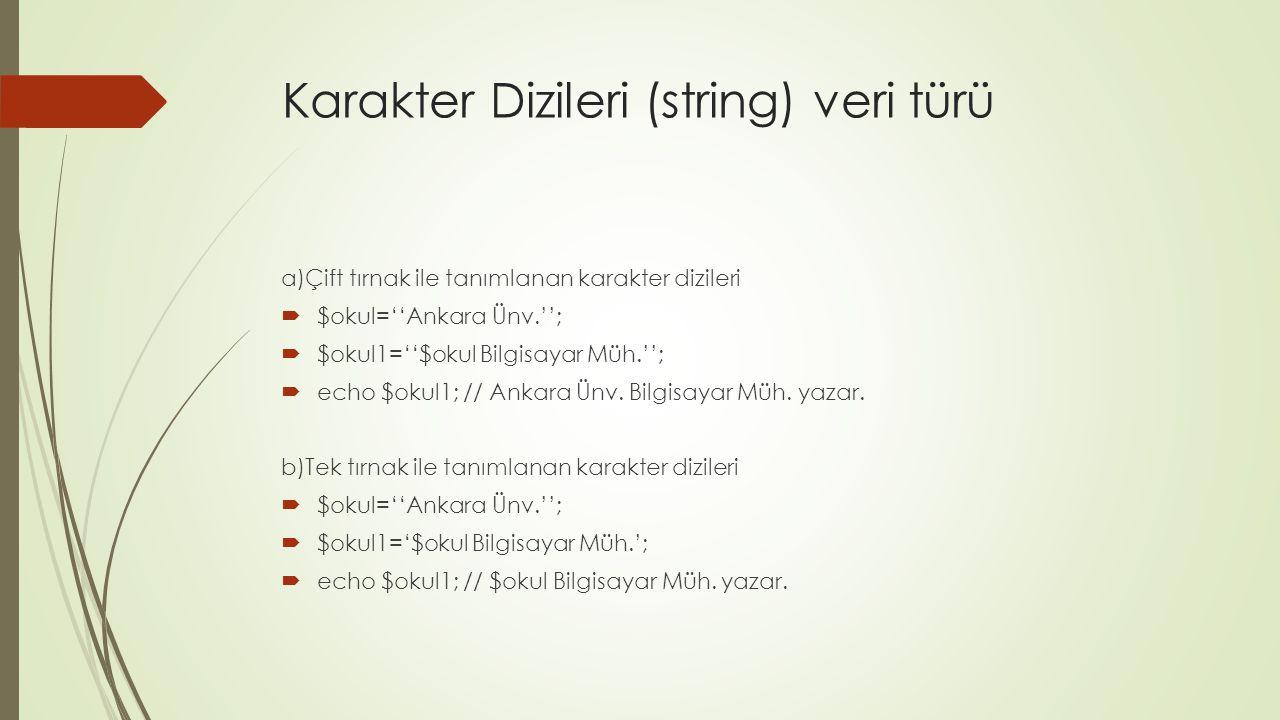 Karakter Dizileri (string) veri türü a)Çift tırnak ile tanımlanan karakter dizileri  $okul=''Ankara Ünv.'';  $okul1=''$okul Bilgisayar Müh.'';  echo $okul1; // Ankara Ünv.