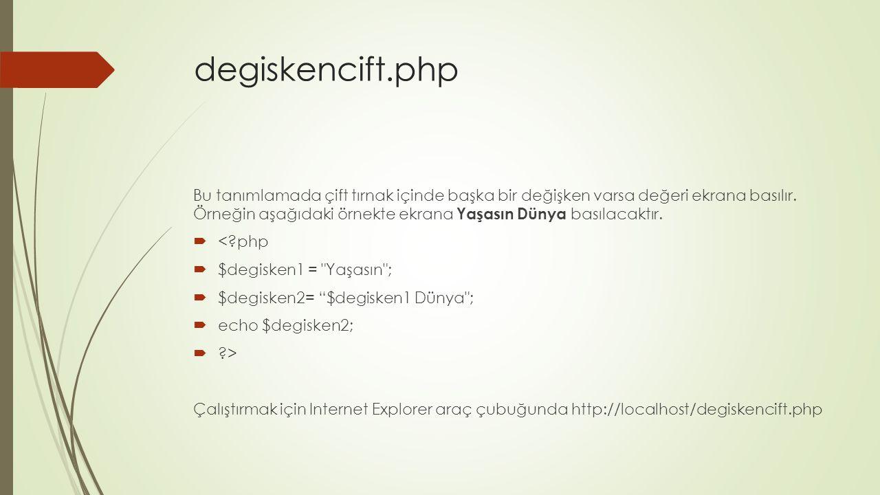 degiskencift.php Bu tanımlamada çift tırnak içinde başka bir değişken varsa değeri ekrana basılır. Örneğin aşağıdaki örnekte ekrana Yaşasın Dünya bası