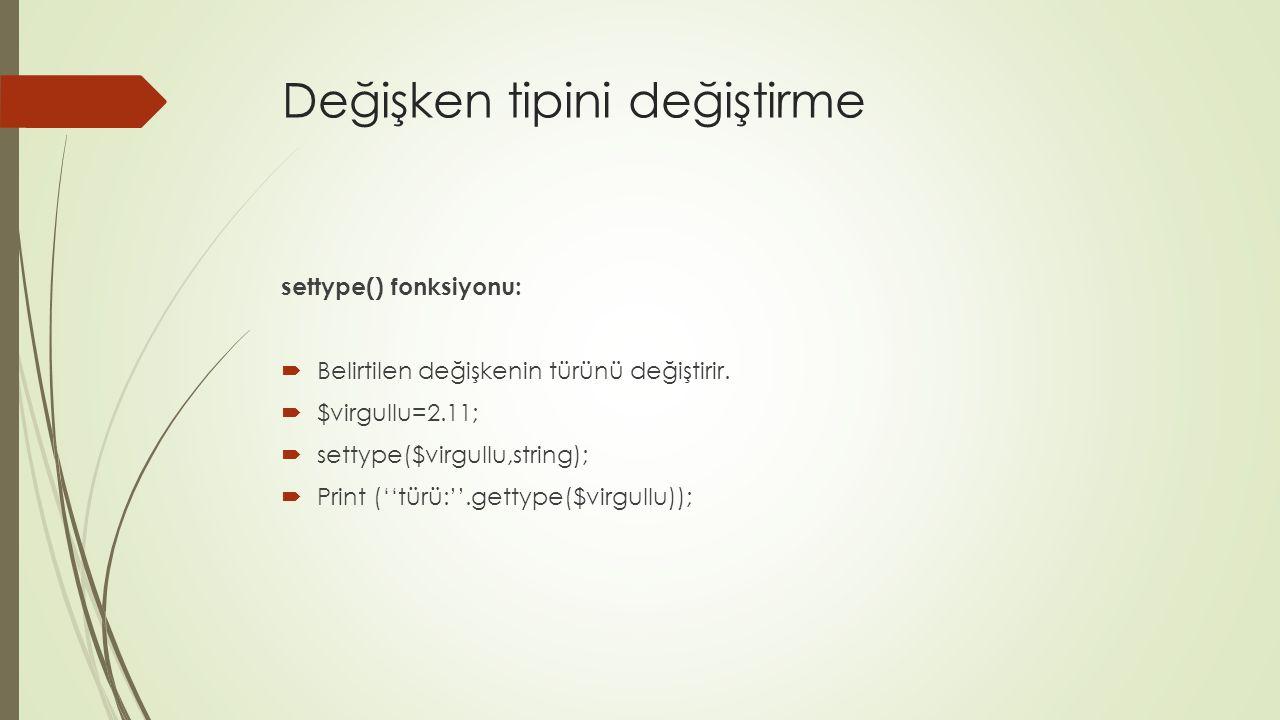 Değişken tipini değiştirme settype() fonksiyonu:  Belirtilen değişkenin türünü değiştirir.  $virgullu=2.11;  settype($virgullu,string);  Print (''