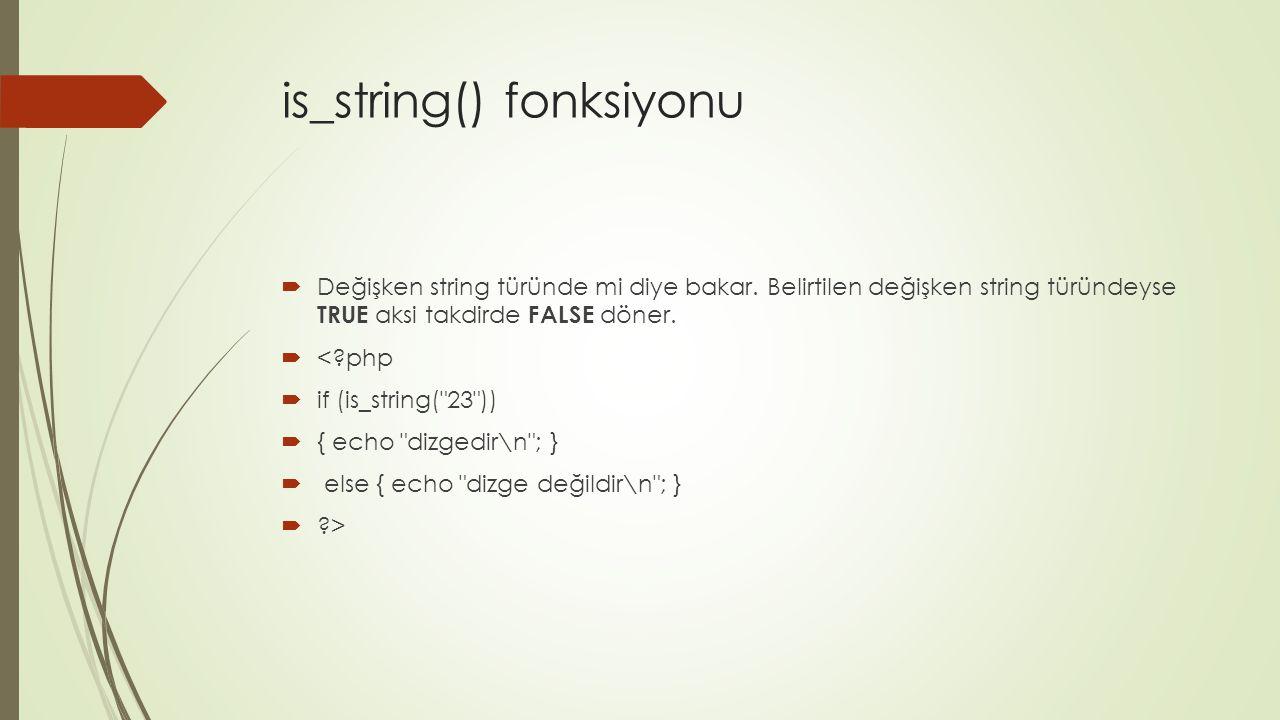 is_string() fonksiyonu  Değişken string türünde mi diye bakar. Belirtilen değişken string türündeyse TRUE aksi takdirde FALSE döner.  <?php  if (is