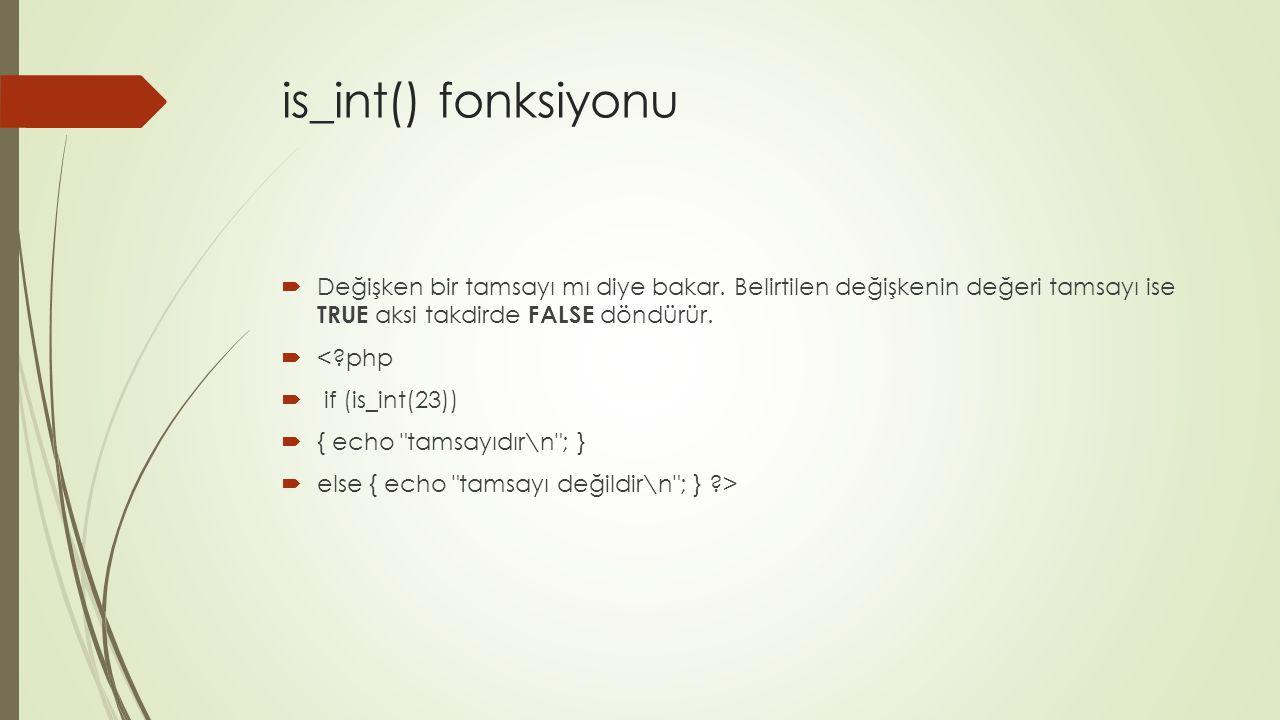 is_int() fonksiyonu  Değişken bir tamsayı mı diye bakar. Belirtilen değişkenin değeri tamsayı ise TRUE aksi takdirde FALSE döndürür.  <?php  if (is