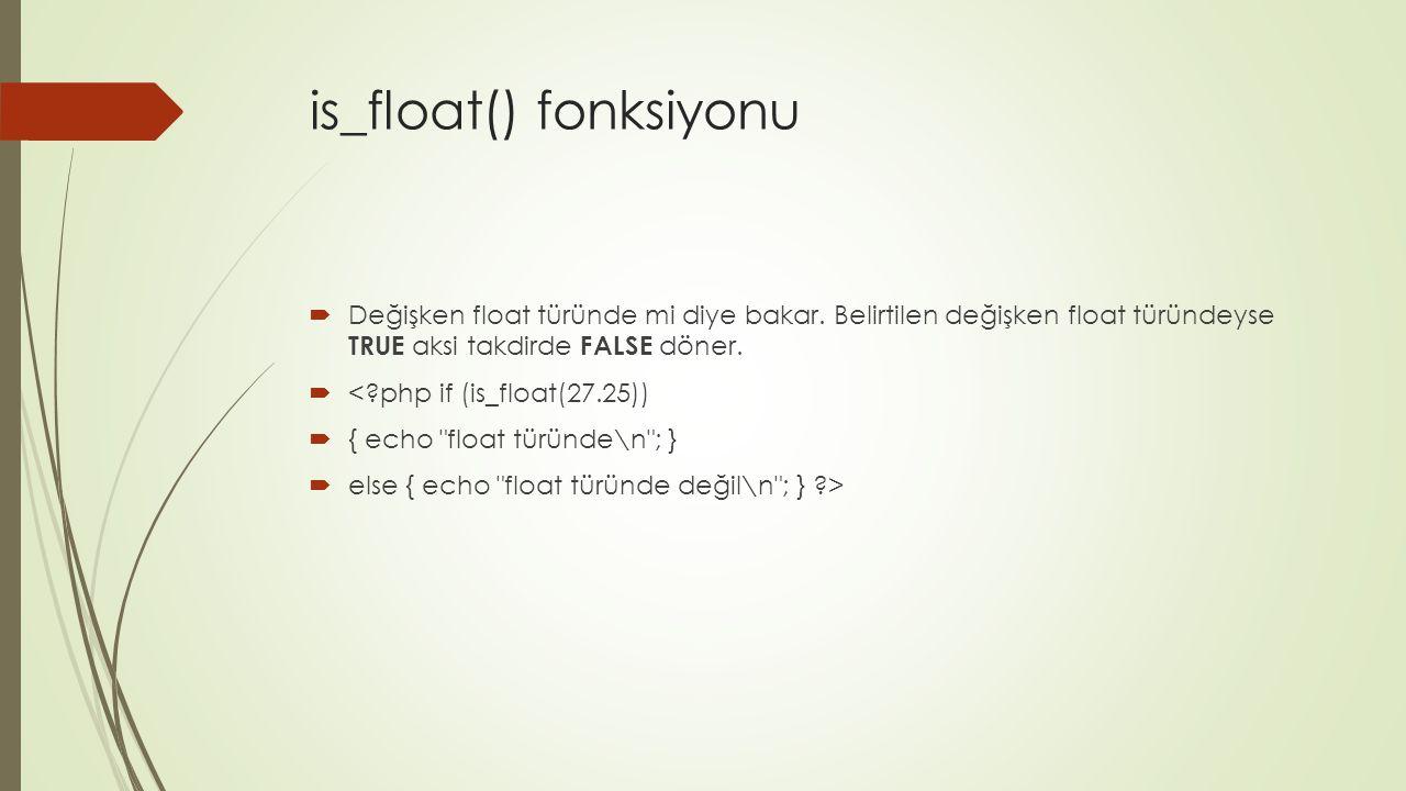 is_float() fonksiyonu  Değişken float türünde mi diye bakar. Belirtilen değişken float türündeyse TRUE aksi takdirde FALSE döner.  <?php if (is_floa