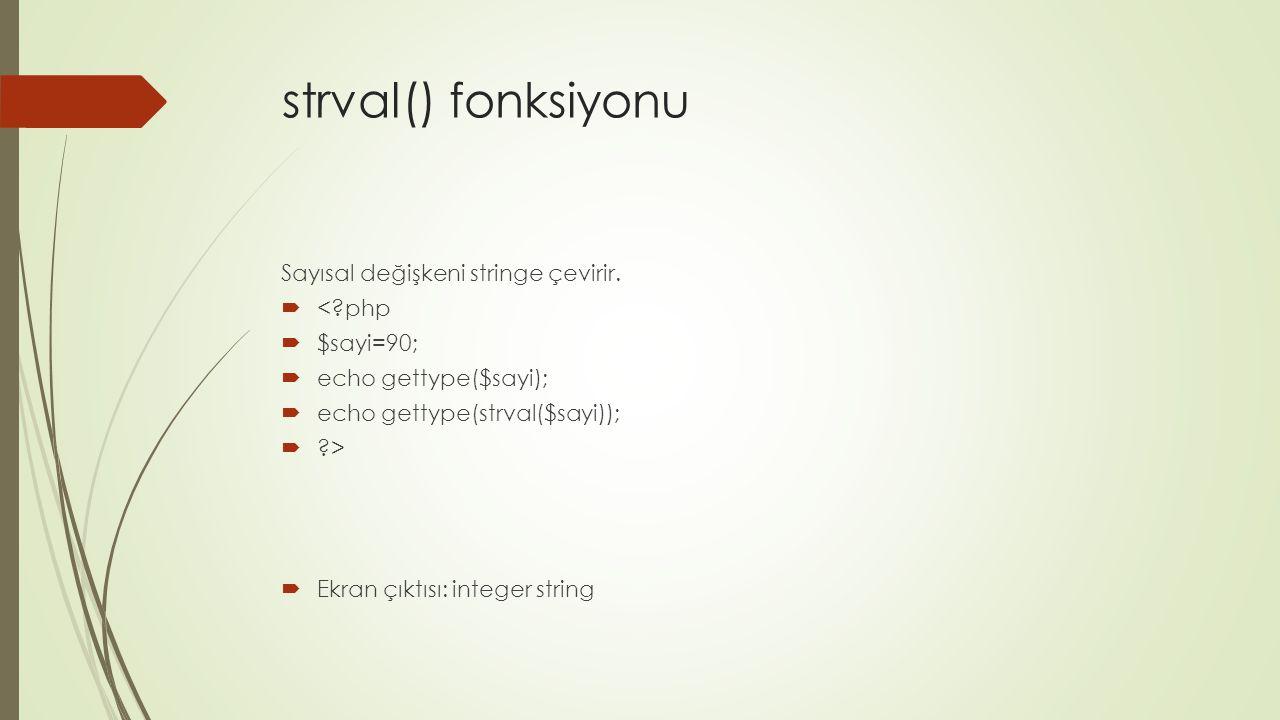 strval() fonksiyonu Sayısal değişkeni stringe çevirir.  <?php  $sayi=90;  echo gettype($sayi);  echo gettype(strval($sayi));  ?>  Ekran çıktısı: