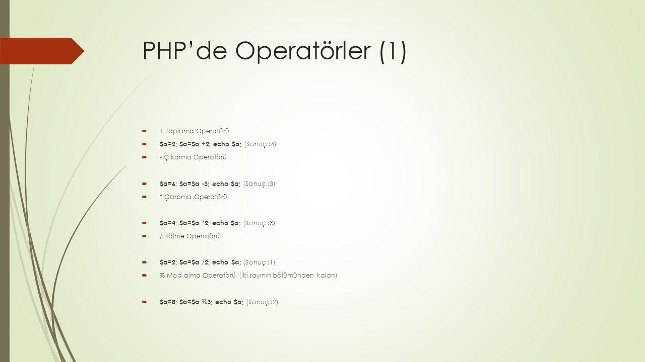 PHP'de Operatörler (1)  + Toplama Operatörü  $a=2; $a=$a +2; echo $a; (Sonuç :4)  - Çıkarma Operatörü  $a=6; $a=$a -3; echo $a; (Sonuç :3)  * Çarpma Operatörü  $a=4; $a=$a *2; echo $a ; (Sonuç :8)  / Bölme Operatörü  $a=2; $a=$a /2; echo $a; (Sonuç :1)  % Mod alma Operatörü (İki sayının bölümünden kalan)  $a=8; $a=$a %3; echo $a; (Sonuç :2)