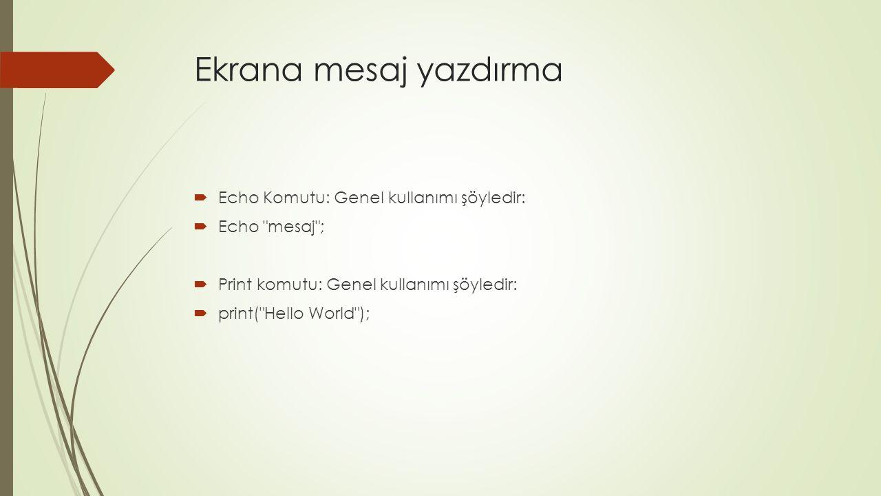 Ekrana mesaj yazdırma  Echo Komutu: Genel kullanımı şöyledir:  Echo mesaj ;  Print komutu: Genel kullanımı şöyledir:  print( Hello World );