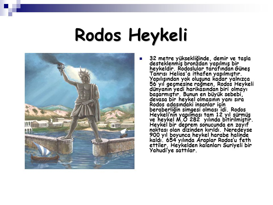 Rodos Heykeli 32 metre yüksekliğinde, demir ve taşla desteklenmiş bronzdan yapılmış bir heykeldir. Rodoslular tarafından Güneş Tanrısı Helios'a ithafe